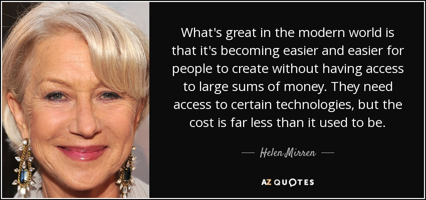 What's great in the modern world is that it's becoming easier and easier for people to create without having access to large sums of money. They need access to certain technologies, but the cost is far less than it used to be. - Helen Mirren