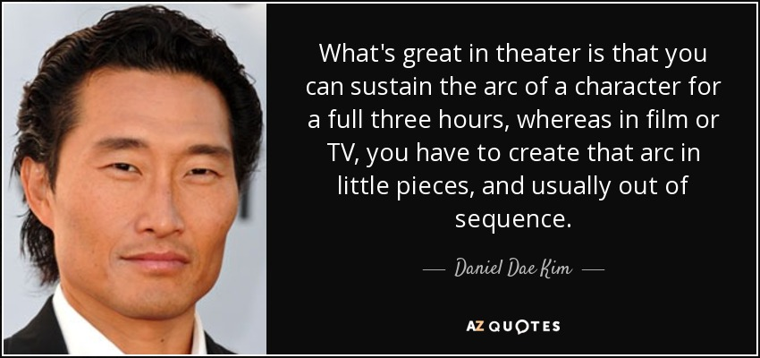 What's great in theater is that you can sustain the arc of a character for a full three hours, whereas in film or TV, you have to create that arc in little pieces, and usually out of sequence. - Daniel Dae Kim