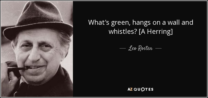 What's green, hangs on a wall and whistles? [A Herring] - Leo Rosten