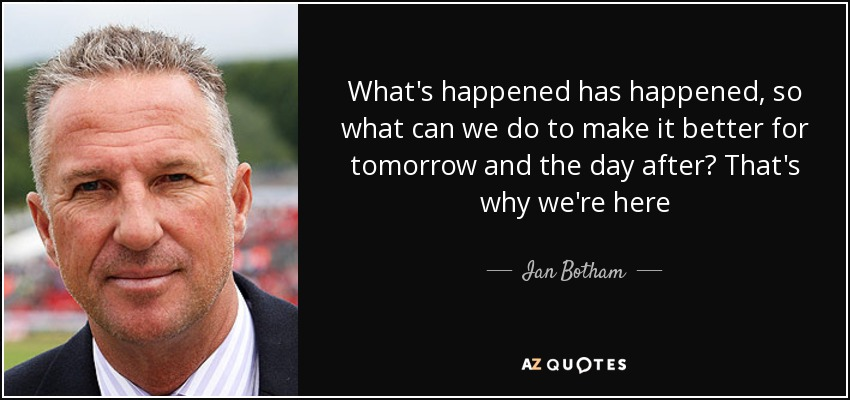 What's happened has happened, so what can we do to make it better for tomorrow and the day after? That's why we're here - Ian Botham
