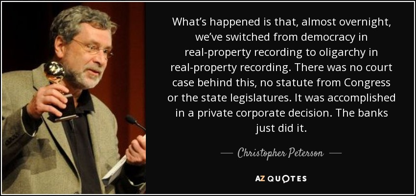 What's happened is that, almost overnight, we've switched from democracy in real-property recording to oligarchy in real-property recording. There was no court case behind this, no statute from Congress or the state legislatures. It was accomplished in a private corporate decision. The banks just did it. - Christopher Peterson