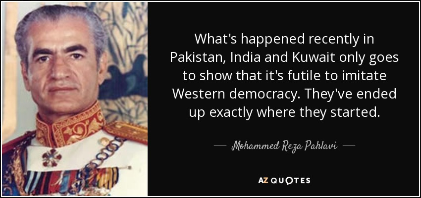 What's happened recently in Pakistan, India and Kuwait only goes to show that it's futile to imitate Western democracy. They've ended up exactly where they started. - Mohammed Reza Pahlavi