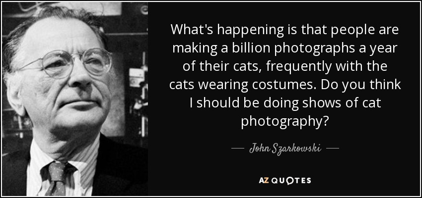 What's happening is that people are making a billion photographs a year of their cats, frequently with the cats wearing costumes. Do you think I should be doing shows of cat photography? - John Szarkowski