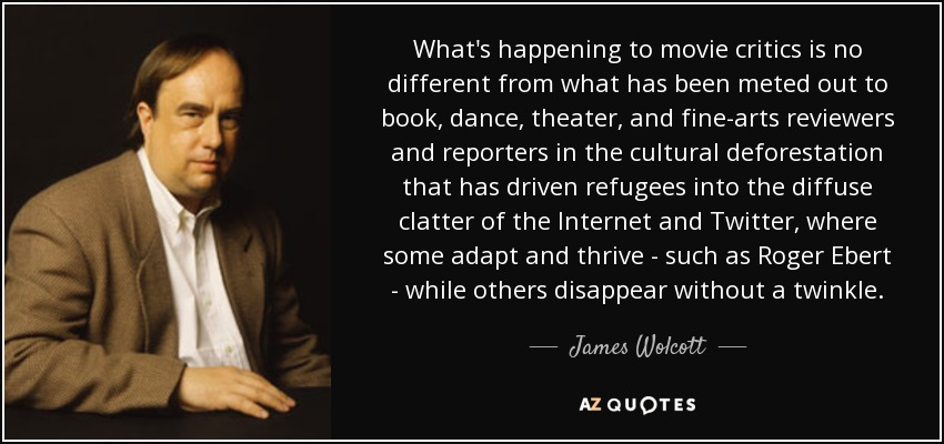 What's happening to movie critics is no different from what has been meted out to book, dance, theater, and fine-arts reviewers and reporters in the cultural deforestation that has driven refugees into the diffuse clatter of the Internet and Twitter, where some adapt and thrive - such as Roger Ebert - while others disappear without a twinkle. - James Wolcott