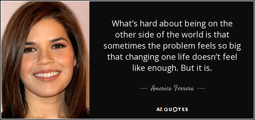 What's hard about being on the other side of the world is that sometimes the problem feels so big that changing one life doesn't feel like enough. But it is. - America Ferrera