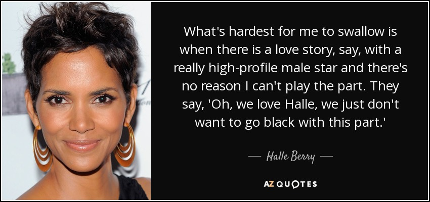 What's hardest for me to swallow is when there is a love story, say, with a really high-profile male star and there's no reason I can't play the part. They say, 'Oh, we love Halle, we just don't want to go black with this part.' - Halle Berry
