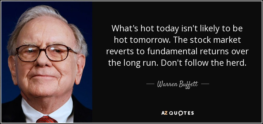 What's hot today isn't likely to be hot tomorrow. The stock market reverts to fundamental returns over the long run. Don't follow the herd. - Warren Buffett