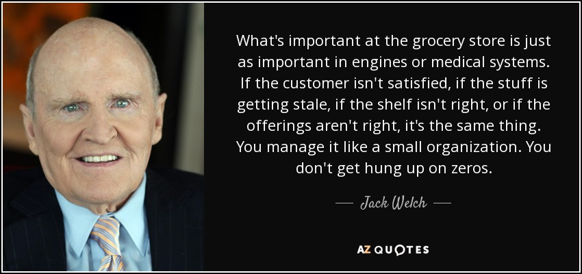 What's important at the grocery store is just as important in engines or medical systems. If the customer isn't satisfied, if the stuff is getting stale, if the shelf isn't right, or if the offerings aren't right, it's the same thing. You manage it like a small organization. You don't get hung up on zeros. - Jack Welch