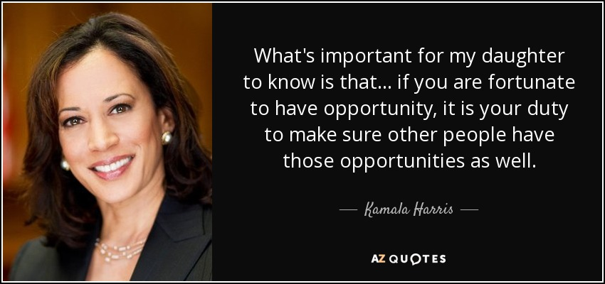 What's important for my daughter to know is that... if you are fortunate to have opportunity, it is your duty to make sure other people have those opportunities as well. - Kamala Harris