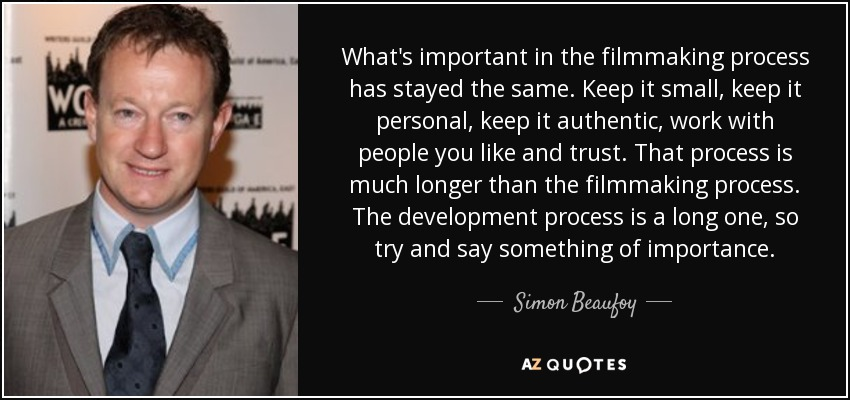 What's important in the filmmaking process has stayed the same. Keep it small, keep it personal, keep it authentic, work with people you like and trust. That process is much longer than the filmmaking process. The development process is a long one, so try and say something of importance. - Simon Beaufoy