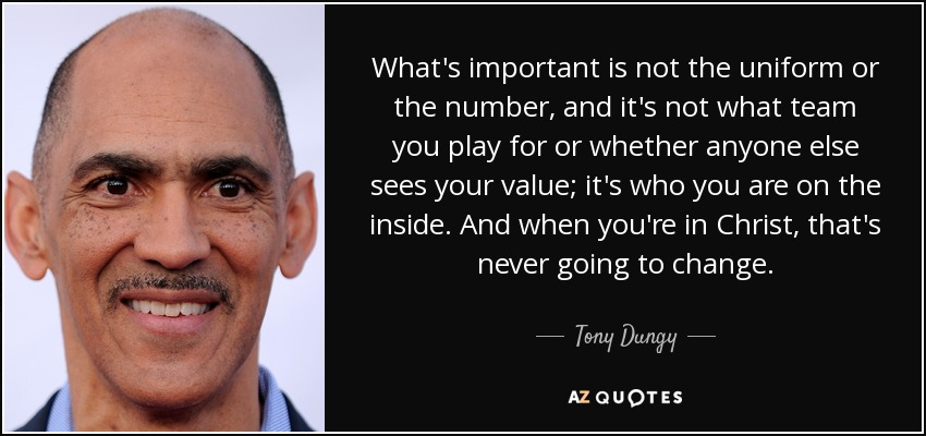 What's important is not the uniform or the number, and it's not what team you play for or whether anyone else sees your value; it's who you are on the inside. And when you're in Christ, that's never going to change. - Tony Dungy