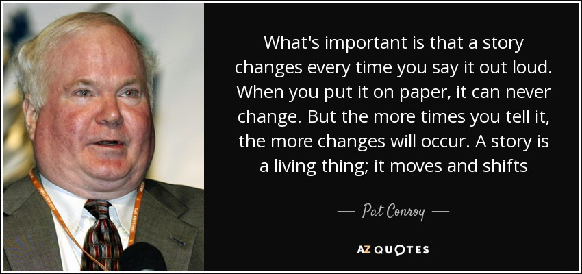 What's important is that a story changes every time you say it out loud. When you put it on paper, it can never change. But the more times you tell it, the more changes will occur. A story is a living thing; it moves and shifts - Pat Conroy