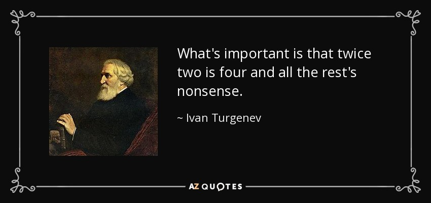 What's important is that twice two is four and all the rest's nonsense. - Ivan Turgenev