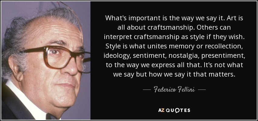What's important is the way we say it. Art is all about craftsmanship. Others can interpret craftsmanship as style if they wish. Style is what unites memory or recollection, ideology, sentiment, nostalgia, presentiment, to the way we express all that. It's not what we say but how we say it that matters. - Federico Fellini