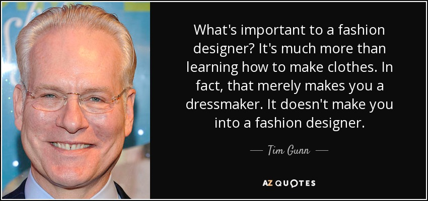 Tim Gunn Quote What S Important To A Fashion Designer It S Much More Than