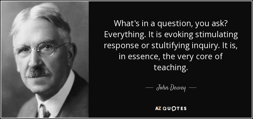 What's in a question, you ask? Everything. It is evoking stimulating response or stultifying inquiry. It is, in essence, the very core of teaching. - John Dewey