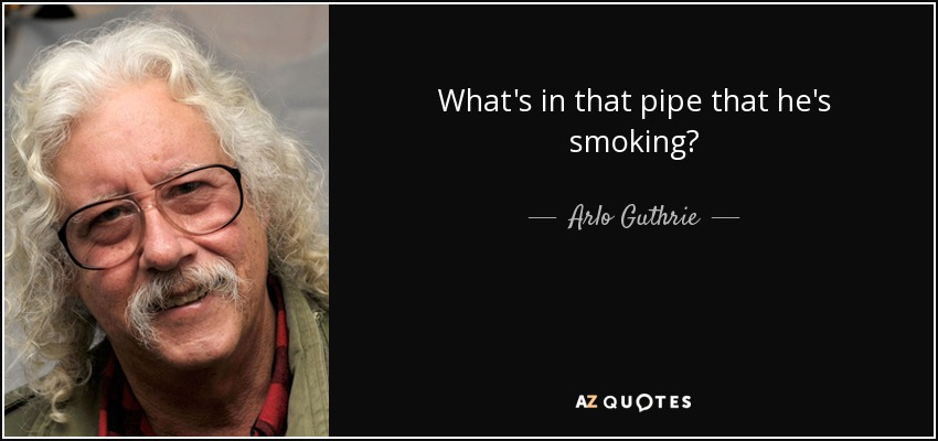 What's in that pipe that he's smoking? - Arlo Guthrie