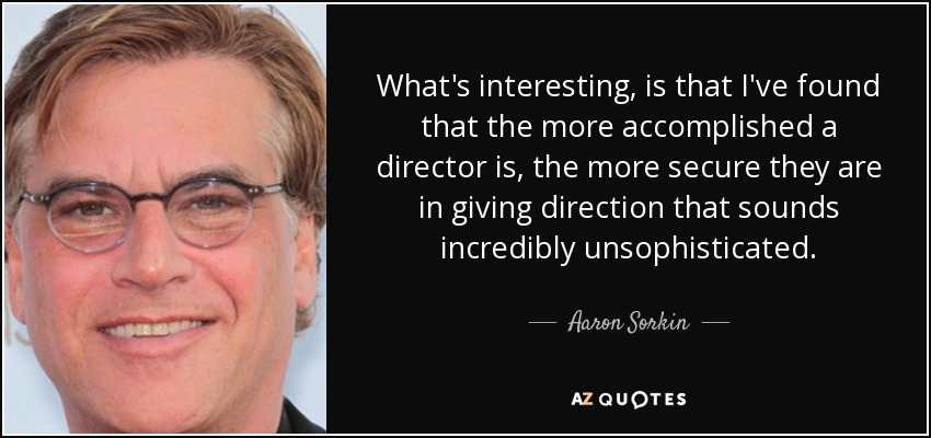What's interesting, is that I've found that the more accomplished a director is, the more secure they are in giving direction that sounds incredibly unsophisticated. - Aaron Sorkin