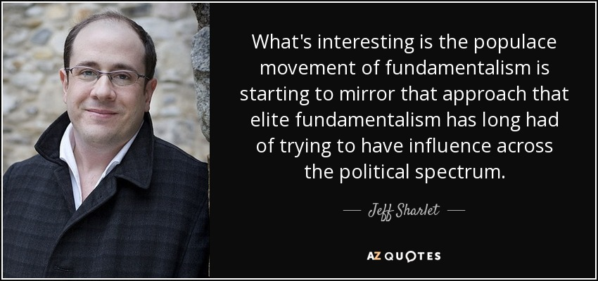 What's interesting is the populace movement of fundamentalism is starting to mirror that approach that elite fundamentalism has long had of trying to have influence across the political spectrum. - Jeff Sharlet