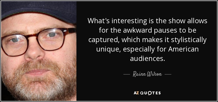 What's interesting is the show allows for the awkward pauses to be captured, which makes it stylistically unique, especially for American audiences. - Rainn Wilson