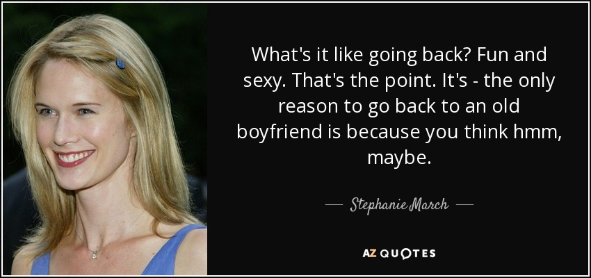 What's it like going back? Fun and sexy. That's the point. It's - the only reason to go back to an old boyfriend is because you think hmm, maybe. - Stephanie March