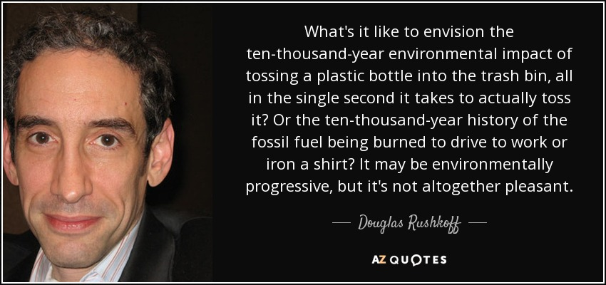 What's it like to envision the ten-thousand-year environmental impact of tossing a plastic bottle into the trash bin, all in the single second it takes to actually toss it? Or the ten-thousand-year history of the fossil fuel being burned to drive to work or iron a shirt? It may be environmentally progressive, but it's not altogether pleasant. - Douglas Rushkoff