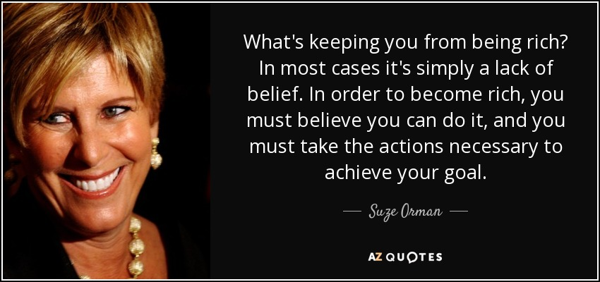 What's keeping you from being rich? In most cases it's simply a lack of belief. In order to become rich, you must believe you can do it, and you must take the actions necessary to achieve your goal. - Suze Orman