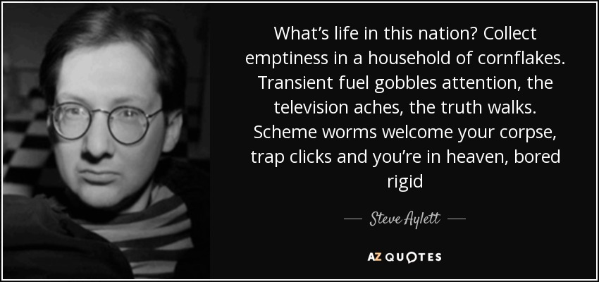 What's life in this nation? Collect emptiness in a household of cornflakes. Transient fuel gobbles attention, the television aches, the truth walks. Scheme worms welcome your corpse, trap clicks and you're in heaven, bored rigid - Steve Aylett