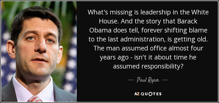 What's missing is leadership in the White House. And the story that Barack Obama does tell, forever shifting blame to the last administration, is getting old. The man assumed office almost four years ago - isn't it about time he assumed responsibility? - Paul Ryan