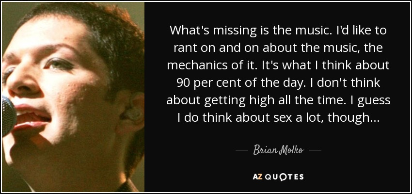 What's missing is the music. I'd like to rant on and on about the music, the mechanics of it. It's what I think about 90 per cent of the day. I don't think about getting high all the time. I guess I do think about sex a lot, though... - Brian Molko