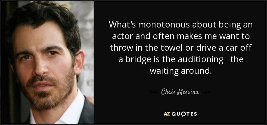 What's monotonous about being an actor and often makes me want to throw in the towel or drive a car off a bridge is the auditioning - the waiting around. - Chris Messina