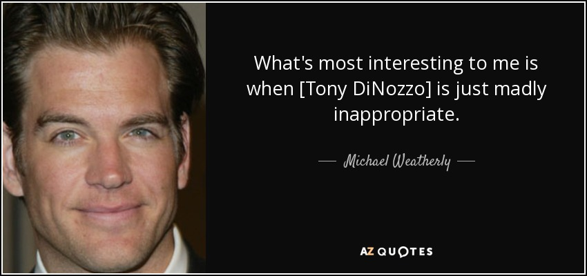 What's most interesting to me is when [Tony DiNozzo] is just madly inappropriate. - Michael Weatherly