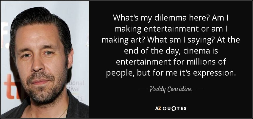 What's my dilemma here? Am I making entertainment or am I making art? What am I saying? At the end of the day, cinema is entertainment for millions of people, but for me it's expression. - Paddy Considine