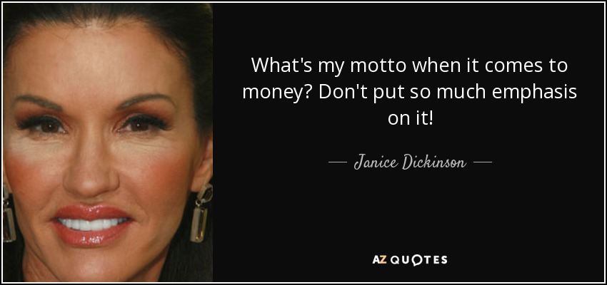 What's my motto when it comes to money? Don't put so much emphasis on it! - Janice Dickinson
