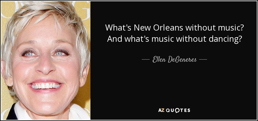 What's New Orleans without music? And what's music without dancing? - Ellen DeGeneres