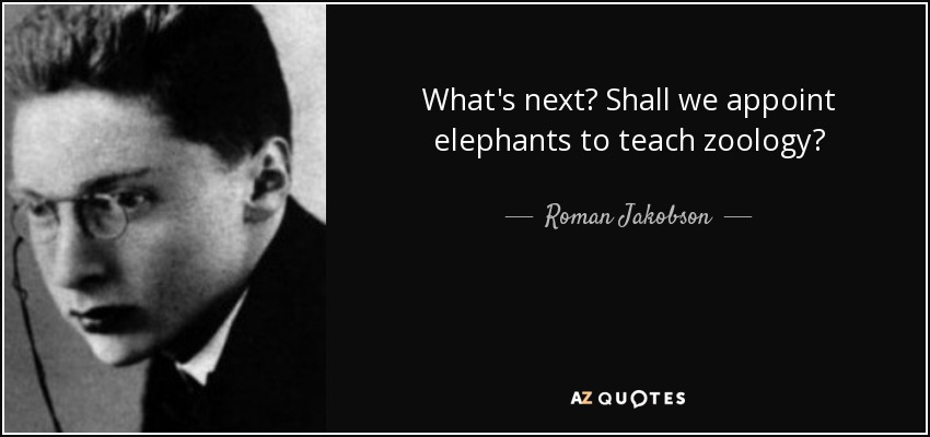 What's next? Shall we appoint elephants to teach zoology? - Roman Jakobson