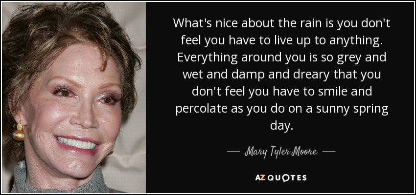 What's nice about the rain is you don't feel you have to live up to anything. Everything around you is so grey and wet and damp and dreary that you don't feel you have to smile and percolate as you do on a sunny spring day. - Mary Tyler Moore