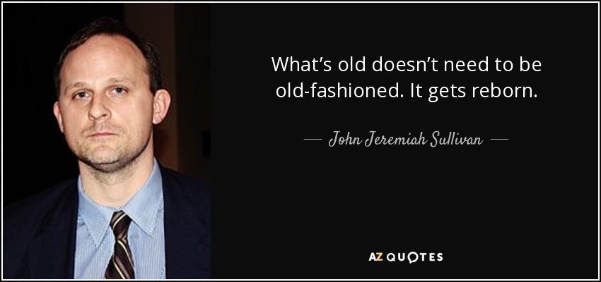 What's old doesn't need to be old-fashioned. It gets reborn. - John Jeremiah Sullivan
