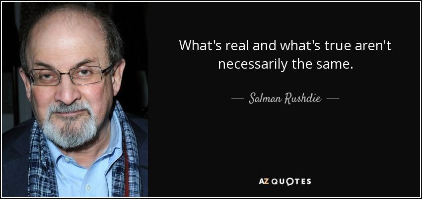 What's real and what's true aren't necessarily the same. - Salman Rushdie
