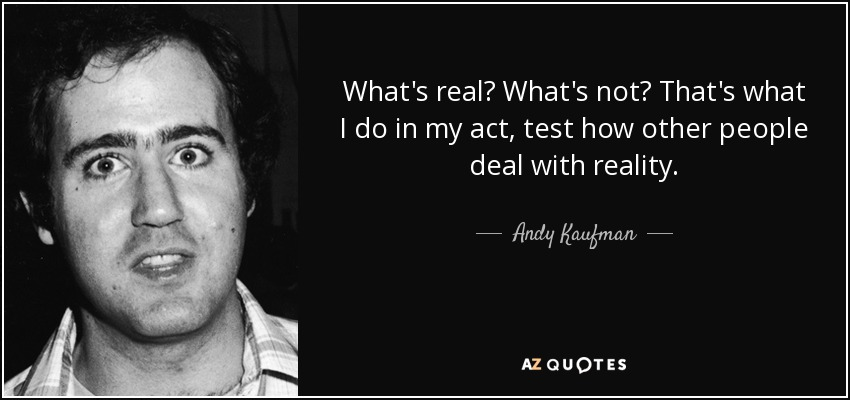 What's real? What's not? That's what I do in my act, test how other people deal with reality. - Andy Kaufman