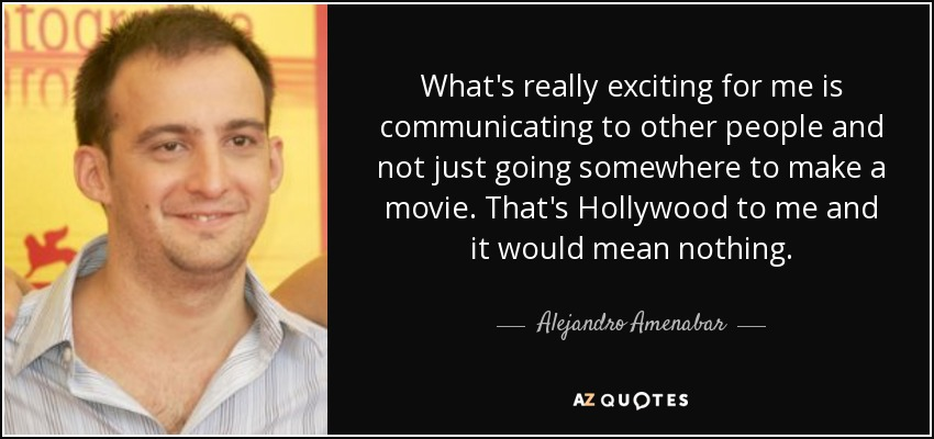What's really exciting for me is communicating to other people and not just going somewhere to make a movie. That's Hollywood to me and it would mean nothing. - Alejandro Amenabar