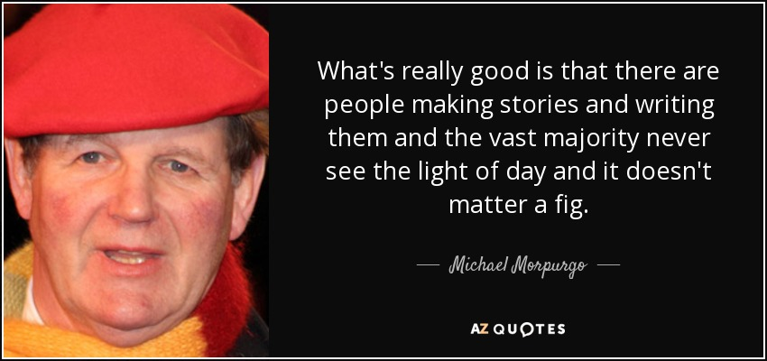 What's really good is that there are people making stories and writing them and the vast majority never see the light of day and it doesn't matter a fig. - Michael Morpurgo
