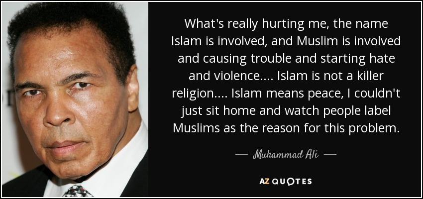 What's really hurting me, the name Islam is involved, and Muslim is involved and causing trouble and starting hate and violence. ... Islam is not a killer religion. ... Islam means peace, I couldn't just sit home and watch people label Muslims as the reason for this problem. - Muhammad Ali