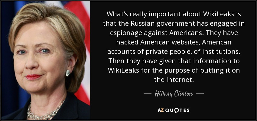 What's really important about WikiLeaks is that the Russian government has engaged in espionage against Americans. They have hacked American websites, American accounts of private people, of institutions. Then they have given that information to WikiLeaks for the purpose of putting it on the Internet. - Hillary Clinton