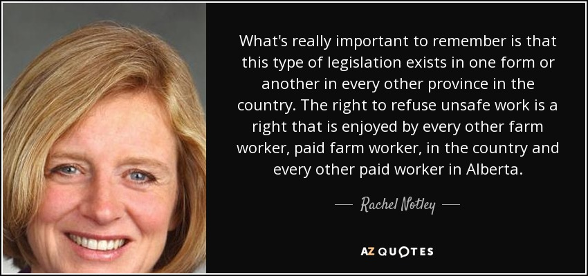 What's really important to remember is that this type of legislation exists in one form or another in every other province in the country. The right to refuse unsafe work is a right that is enjoyed by every other farm worker, paid farm worker, in the country and every other paid worker in Alberta. - Rachel Notley