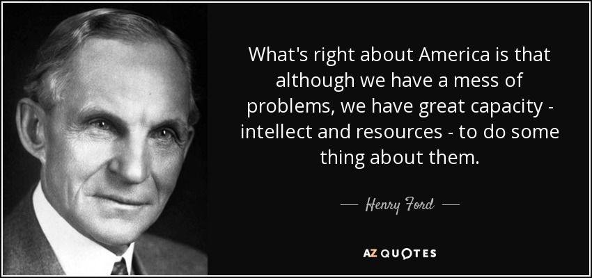 What's right about America is that although we have a mess of problems, we have great capacity - intellect and resources - to do some thing about them. - Henry Ford