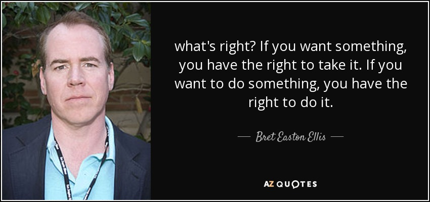 what's right? If you want something, you have the right to take it. If you want to do something, you have the right to do it. - Bret Easton Ellis