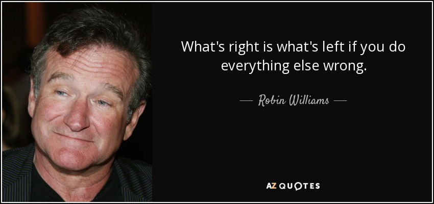 What's right is what's left if you do everything else wrong. - Robin Williams