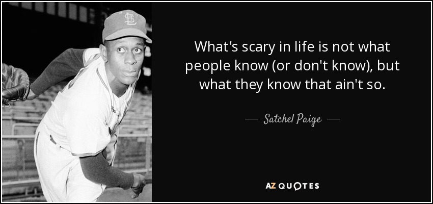 What's scary in life is not what people know (or don't know), but what they know that ain't so. - Satchel Paige