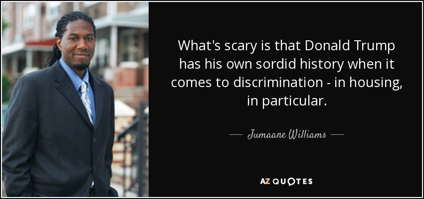 What's scary is that Donald Trump has his own sordid history when it comes to discrimination - in housing, in particular. - Jumaane Williams